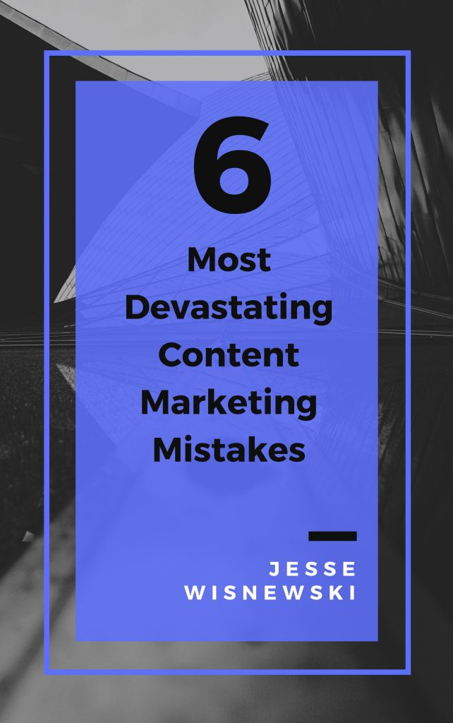 6 Most Devastating Content Marketing Mistakes